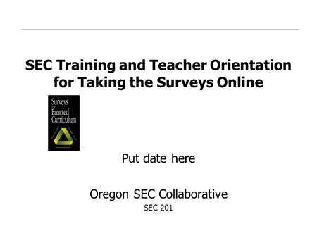 SEC Training and Teacher Orientation for Taking the Surveys Online Put date here Oregon SEC Collaborative SEC 201.