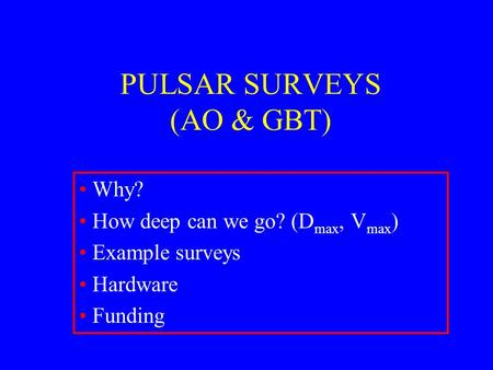 PULSAR SURVEYS (AO & GBT) Why? How deep can we go? (D max, V max ) Example surveys Hardware Funding.