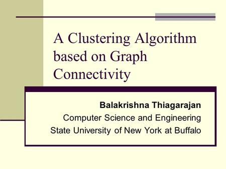 A Clustering Algorithm based on Graph Connectivity Balakrishna Thiagarajan Computer Science and Engineering State University of New York at Buffalo.