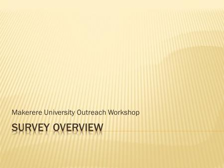 Makerere University Outreach Workshop.  Setting goals  Survey design  Key stakeholders  Implementation  Online survey tools  Survey results.