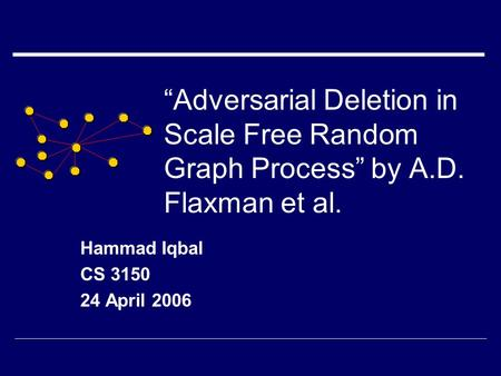 """Adversarial Deletion in Scale Free Random Graph Process"" by A.D. Flaxman et al. Hammad Iqbal CS 3150 24 April 2006."