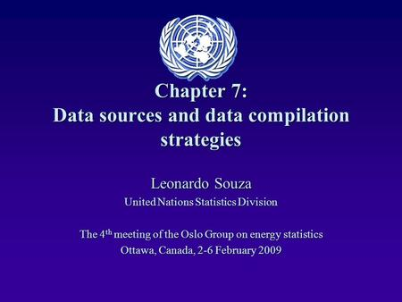 Chapter 7: Data sources and data compilation strategies Leonardo Souza United Nations Statistics Division The 4 th meeting of the Oslo Group on energy.
