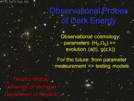Observational Probes of Dark Energy Timothy McKay University of Michigan Department of Physics Observational cosmology: parameters (H 0,  0 ) => evolution.