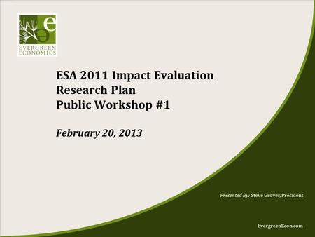 EvergreenEcon.com ESA 2011 Impact Evaluation Research Plan Public Workshop #1 February 20, 2013 Presented By: Steve Grover, President.