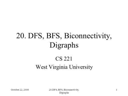 October 22, 200820.DFS, BFS, Biconnectivity, Digraphs 1 CS 221 West Virginia University.