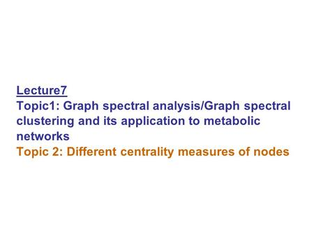 Lecture7 Topic1: Graph spectral analysis/Graph spectral clustering and its application to metabolic networks Topic 2: Different centrality measures of.