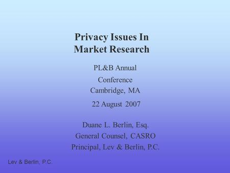 Privacy Issues In Market Research Duane L. Berlin, Esq. General Counsel, CASRO Principal, Lev & Berlin, P.C. PL&B Annual Conference Cambridge, MA 22 August.