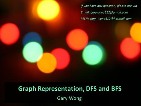 Graph Representation, DFS and BFS Gary Wong If you have any question, please ask via   MSN: