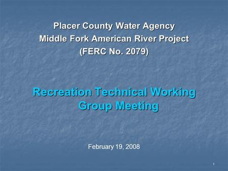 1 Placer County Water Agency Middle Fork American River Project (FERC No. 2079) Recreation Technical Working Group Meeting February 19, 2008.