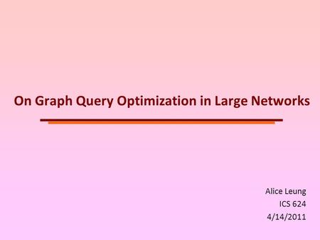 On Graph Query Optimization in Large Networks Alice Leung ICS 624 4/14/2011.