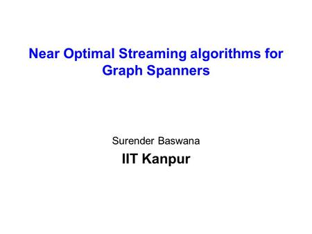 Near Optimal Streaming algorithms for Graph Spanners Surender Baswana IIT Kanpur.