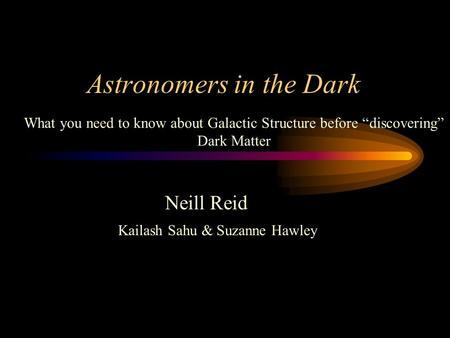 "Astronomers in the Dark Neill Reid Kailash Sahu & Suzanne Hawley What you need to know about Galactic Structure before ""discovering"" Dark Matter."