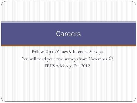 Follow-Up to Values & Interests Surveys You will need your two surveys from November FBHS Advisory, Fall 2012 Careers.
