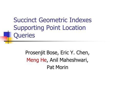 Succinct Geometric Indexes Supporting Point Location Queries Prosenjit Bose, Eric Y. Chen, Meng He, Anil Maheshwari, Pat Morin.
