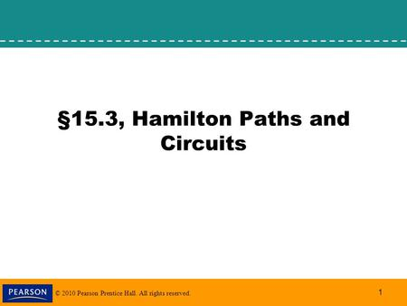 © 2010 Pearson Prentice Hall. All rights reserved. 1 §15.3, Hamilton Paths and Circuits.