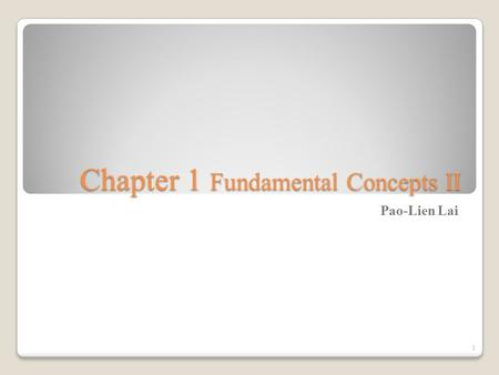 Chapter 1 Fundamental Concepts II Pao-Lien Lai 1.