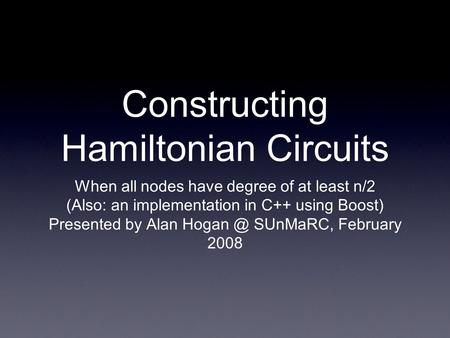 Constructing Hamiltonian Circuits When all nodes have degree of at least n/2 (Also: an implementation in C++ using Boost) Presented by Alan SUnMaRC,
