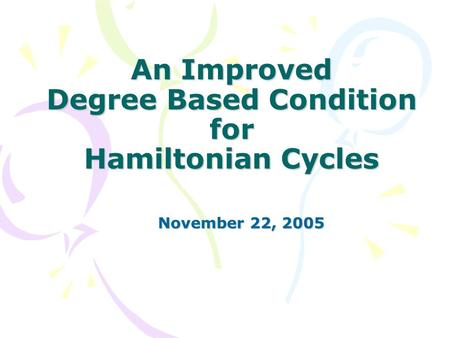 An Improved Degree Based Condition for Hamiltonian Cycles November 22, 2005 November 22, 2005.