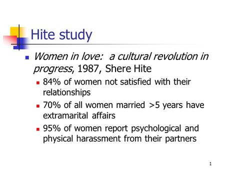 1 Hite study Women in love: a cultural revolution in progress, 1987, Shere Hite 84% of women not satisfied with their relationships 70% of all women married.