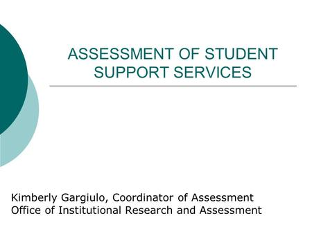 ASSESSMENT OF STUDENT SUPPORT SERVICES Kimberly Gargiulo, Coordinator of Assessment Office of Institutional Research and Assessment.