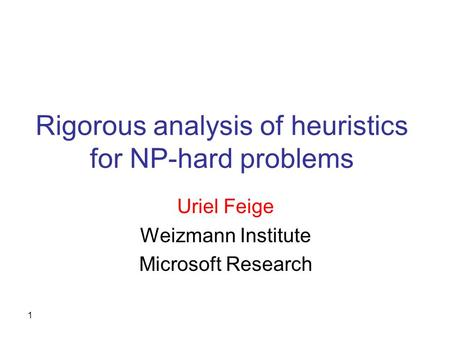 1 Rigorous analysis of heuristics for NP-hard problems Uriel Feige Weizmann Institute Microsoft Research.