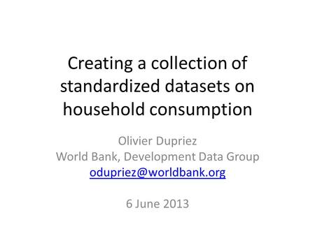 Creating a collection of standardized datasets on household consumption Olivier Dupriez World Bank, Development Data Group 6 June.