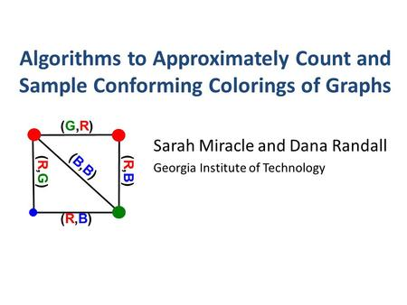 Algorithms to Approximately Count and Sample Conforming Colorings of Graphs Sarah Miracle and Dana Randall Georgia Institute of Technology (B,B)(B,B) (R,B)(R,B)