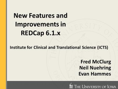 Institute for Clinical and Translational Science (ICTS) Fred McClurg Neil Nuehring Evan Hammes New Features and Improvements in REDCap 6.1.x.