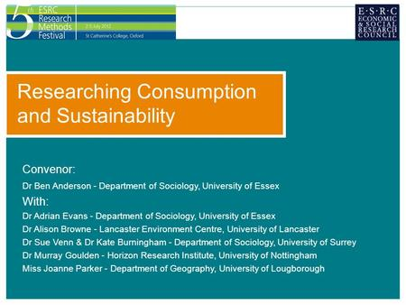 Researching Consumption and Sustainability Convenor: Dr Ben Anderson - Department of Sociology, University of Essex With: Dr Adrian Evans - Department.