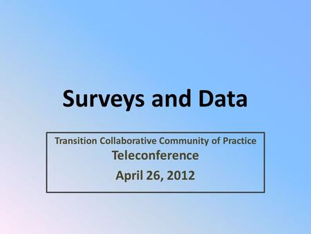 Surveys and Data Transition Collaborative Community of Practice Teleconference April 26, 2012.