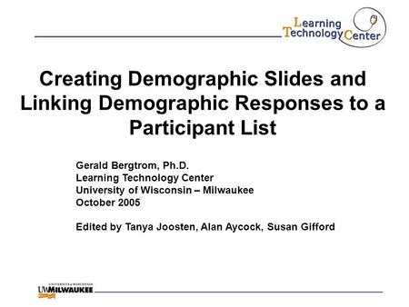 Creating Demographic Slides and Linking Demographic Responses to a Participant List Gerald Bergtrom, Ph.D. Learning Technology Center University of Wisconsin.