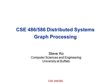 CSE 486/586 CSE 486/586 Distributed Systems Graph Processing Steve Ko Computer Sciences and Engineering University at Buffalo.