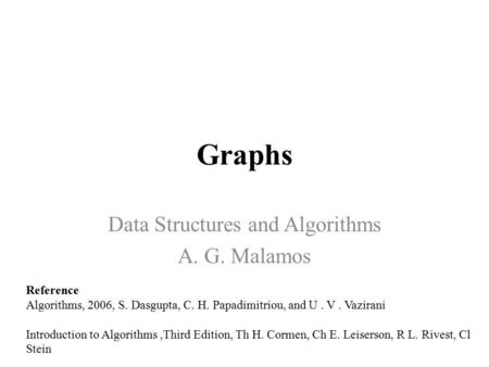 Graphs Data Structures and Algorithms A. G. Malamos Reference Algorithms, 2006, S. Dasgupta, C. H. Papadimitriou, and U. V. Vazirani Introduction to Algorithms,Third.