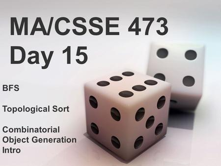 MA/CSSE 473 Day 15 BFS Topological Sort Combinatorial Object Generation Intro.