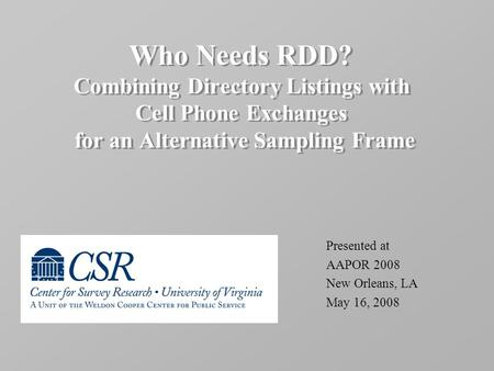 Who Needs RDD? Combining Directory Listings with Cell Phone Exchanges for an Alternative Sampling Frame Presented at AAPOR 2008 New Orleans, LA May 16,