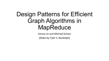 Design Patterns for Efficient Graph Algorithms in MapReduce Jimmy Lin and Michael Schatz (Slides by Tyler S. Randolph)