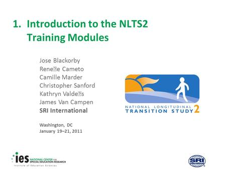 1.Introduction to the NLTS2 Training Modules Jose Blackorby Renee Cameto Camille Marder Christopher Sanford Kathryn Valdes James Van Campen SRI International.