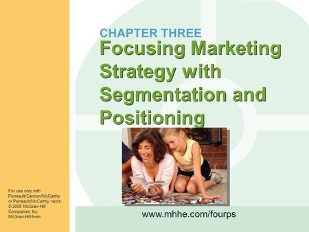 Www.mhhe.com/fourps Focusing Marketing Strategy with Segmentation and Positioning For use only with Perreault/Cannon/McCarthy or Perreault/McCarthy texts.