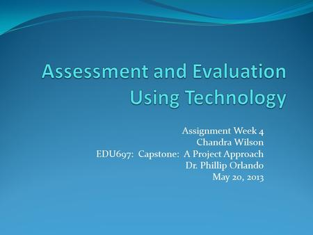 Assignment Week 4 Chandra Wilson EDU697: Capstone: A Project Approach Dr. Phillip Orlando May 20, 2013.