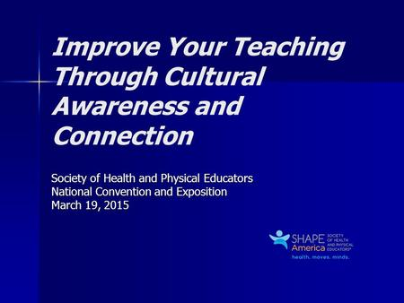 Improve Your Teaching Through Cultural Awareness and Connection Society of Health and Physical Educators National Convention and Exposition March 19, 2015.