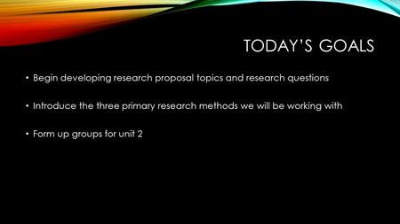 TODAY'S GOALS Begin developing research proposal topics and research questions Introduce the three primary research methods we will be working with Form.