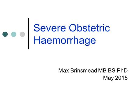 Severe Obstetric Haemorrhage Max Brinsmead MB BS PhD May 2015.