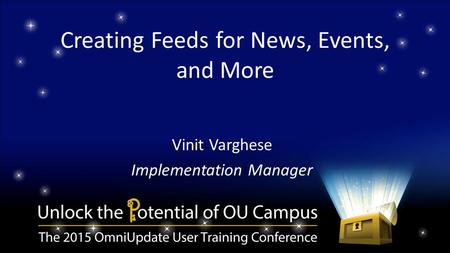 Creating Feeds for News, Events, and More Vinit Varghese Implementation Manager.