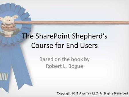 The SharePoint Shepherd's Course for End Users Based on the book by Robert L. Bogue Copyright 2011 AvailTek LLC All Rights Reserved.