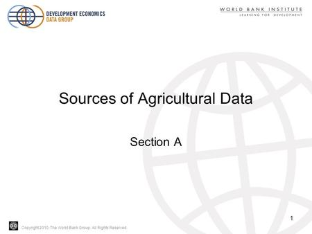 Copyright 2010, The World Bank Group. All Rights Reserved. Sources of Agricultural Data Section A 1.