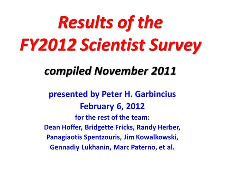 Results of the FY2012 Scientist Survey compiled November 2011 presented by Peter H. Garbincius February 6, 2012 for the rest of the team: Dean Hoffer,