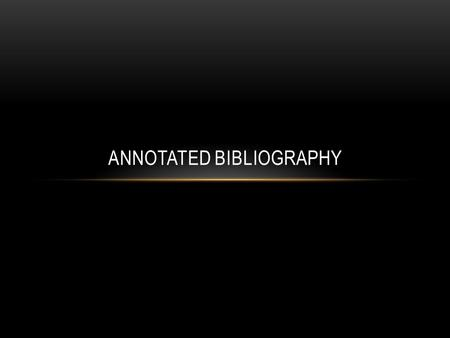 ANNOTATED BIBLIOGRAPHY. WHAT IS AN ANNOTATED BIBLIOGRAPHY? An annotated bibliography is a list of citations to books, articles, and documents that will.