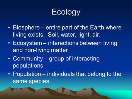 Ecology Biosphere – entire part of the Earth where living exists. Soil, water, light, air. Ecosystem – interactions between living and non-living matter.