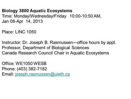 Biology 3800 Aquatic Ecosystems Time: Monday/Wednesday/Friday 10:00-10:50 AM, Jan 08-Apr 14, 2013 Place: LINC 1050 Instructor: Dr. Joseph B. Rasmussen—office.