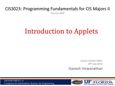 CIS3023: Programming Fundamentals for CIS Majors II Summer 2010 Ganesh Viswanathan Introduction to Applets Course Lecture Slides 29 th July 2010.